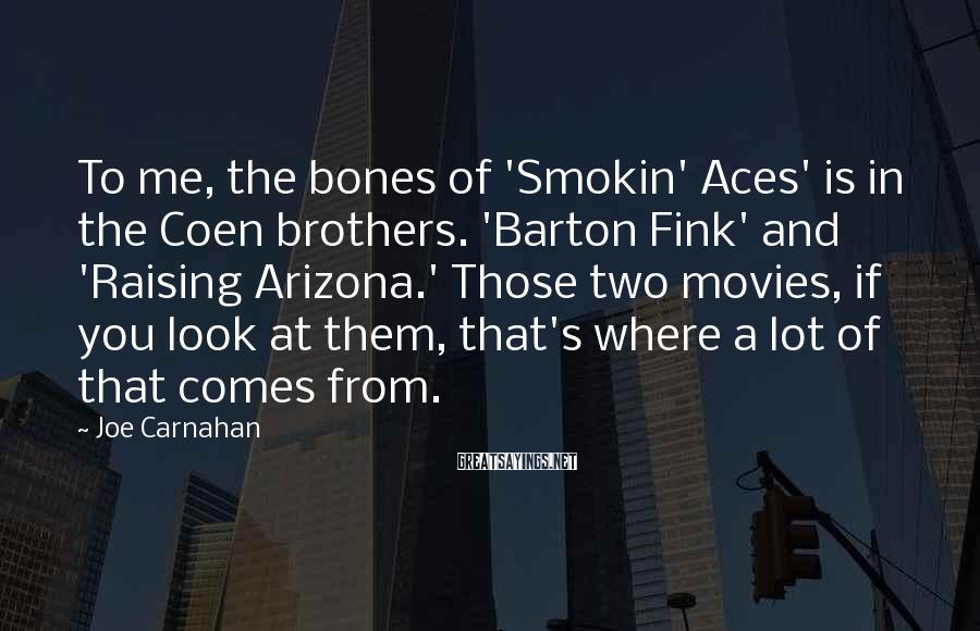 Joe Carnahan Sayings: To me, the bones of 'Smokin' Aces' is in the Coen brothers. 'Barton Fink' and