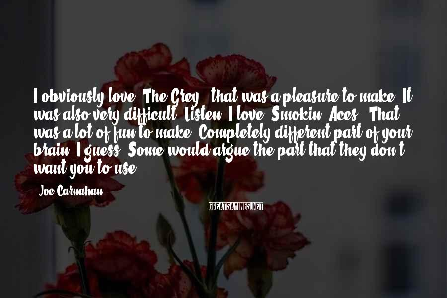 Joe Carnahan Sayings: I obviously love 'The Grey'; that was a pleasure to make. It was also very