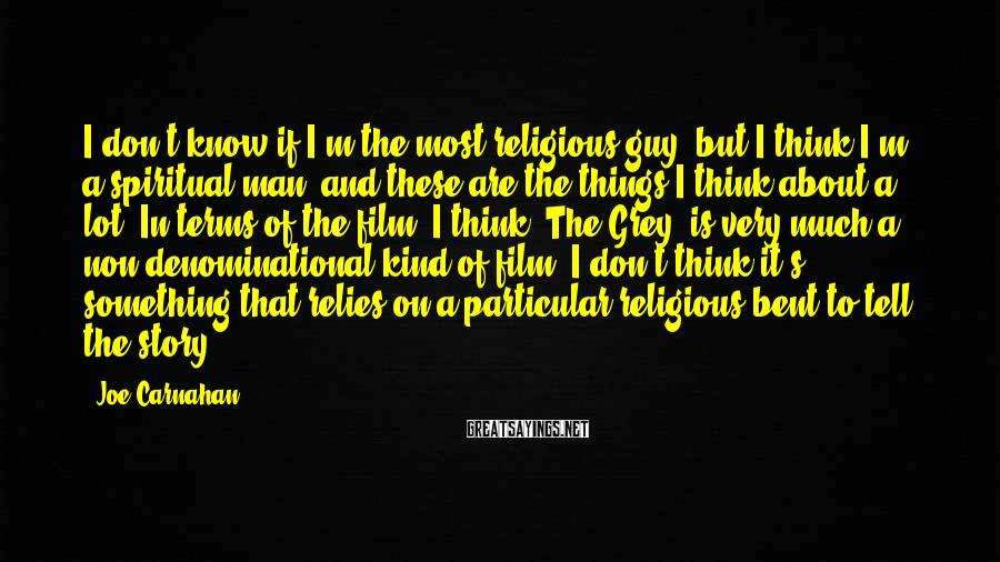 Joe Carnahan Sayings: I don't know if I'm the most religious guy, but I think I'm a spiritual