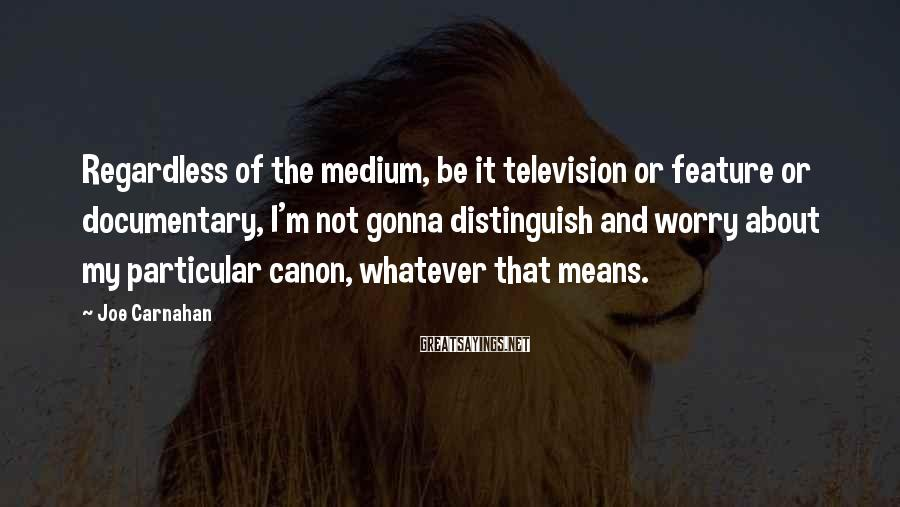 Joe Carnahan Sayings: Regardless of the medium, be it television or feature or documentary, I'm not gonna distinguish