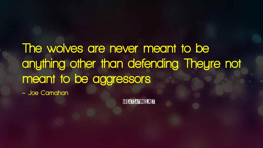 Joe Carnahan Sayings: The wolves are never meant to be anything other than defending. They're not meant to