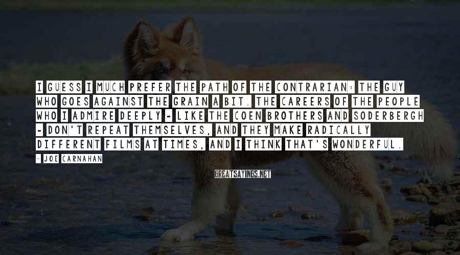 Joe Carnahan Sayings: I guess I much prefer the path of the contrarian: the guy who goes against