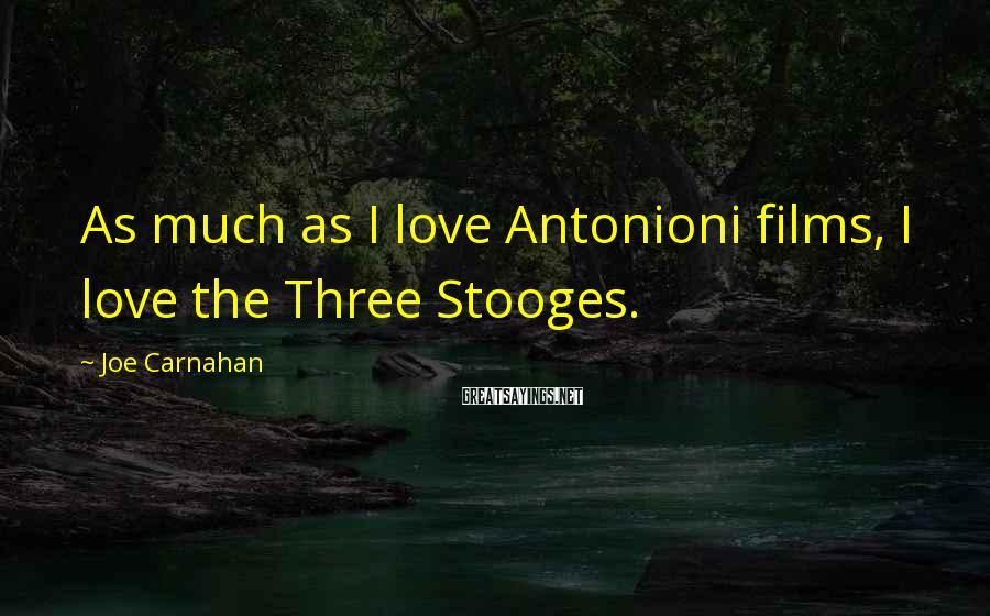 Joe Carnahan Sayings: As much as I love Antonioni films, I love the Three Stooges.