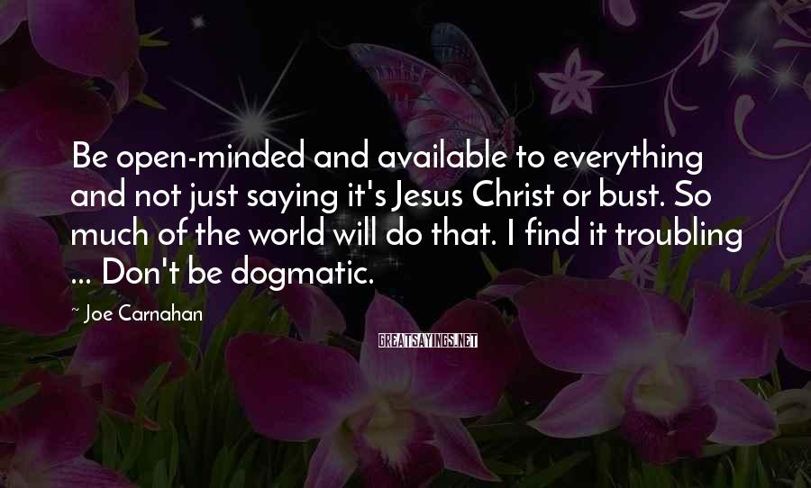Joe Carnahan Sayings: Be open-minded and available to everything and not just saying it's Jesus Christ or bust.