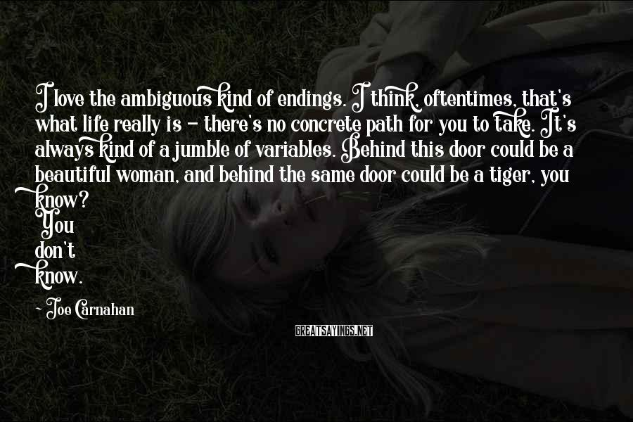 Joe Carnahan Sayings: I love the ambiguous kind of endings. I think, oftentimes, that's what life really is