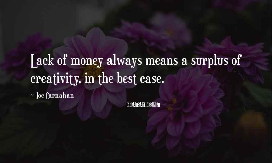 Joe Carnahan Sayings: Lack of money always means a surplus of creativity, in the best case.