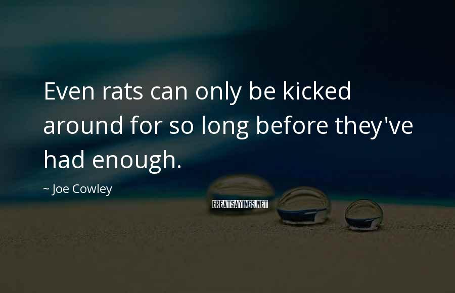 Joe Cowley Sayings: Even rats can only be kicked around for so long before they've had enough.