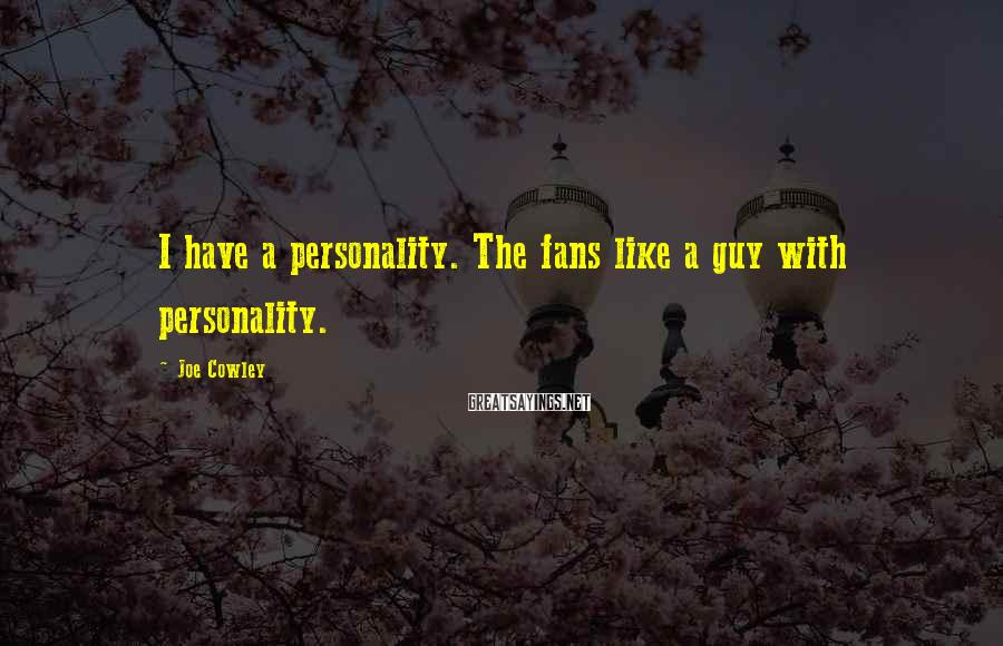 Joe Cowley Sayings: I have a personality. The fans like a guy with personality.