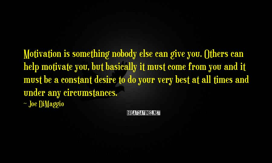 Joe DiMaggio Sayings: Motivation is something nobody else can give you. Others can help motivate you, but basically