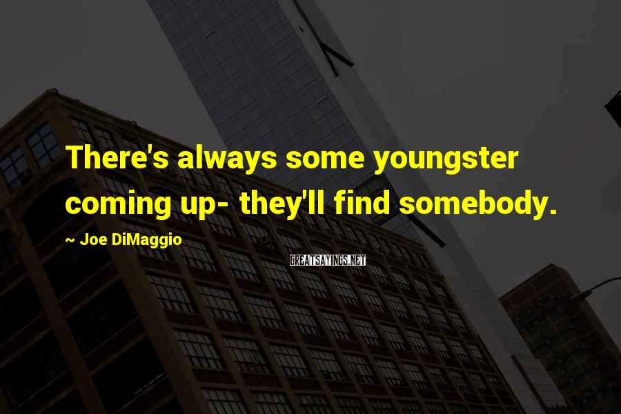 Joe DiMaggio Sayings: There's always some youngster coming up- they'll find somebody.