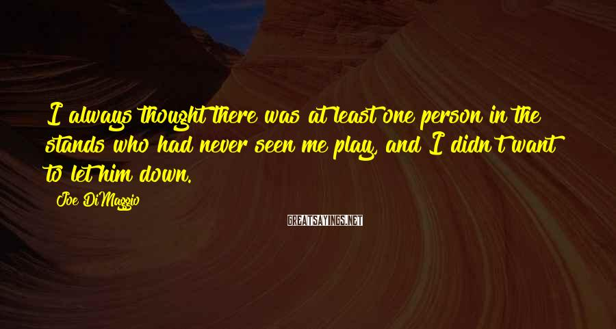 Joe DiMaggio Sayings: I always thought there was at least one person in the stands who had never