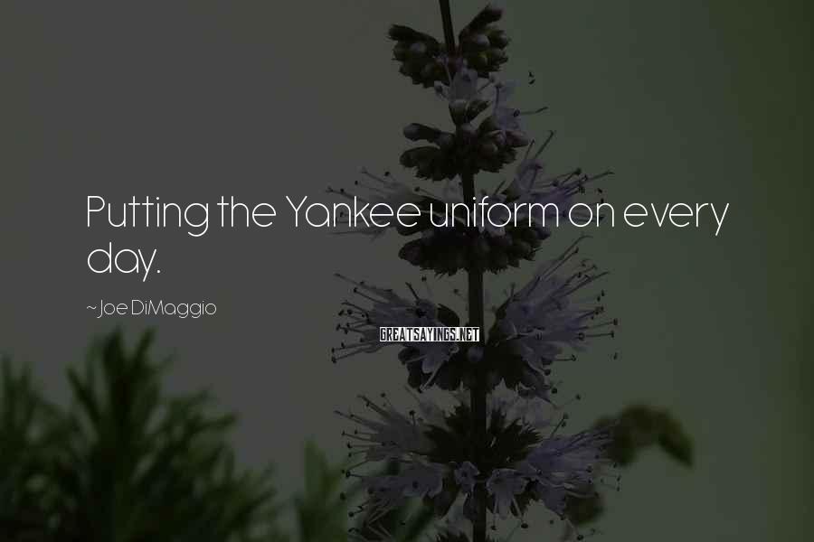 Joe DiMaggio Sayings: Putting the Yankee uniform on every day.