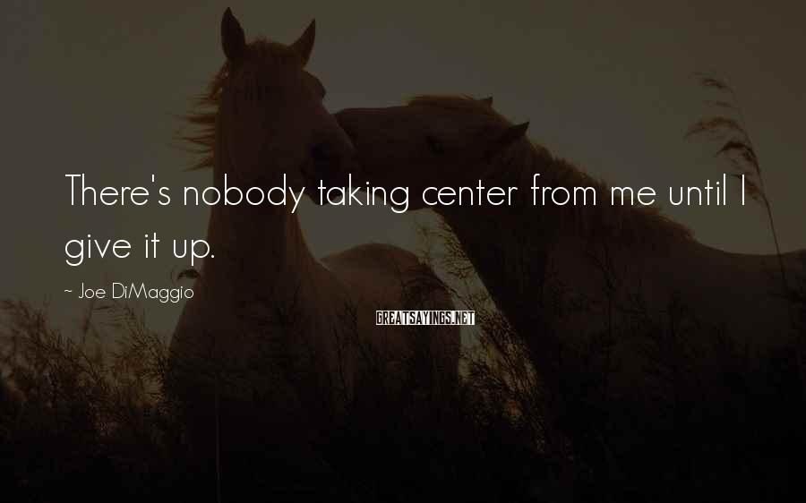 Joe DiMaggio Sayings: There's nobody taking center from me until I give it up.