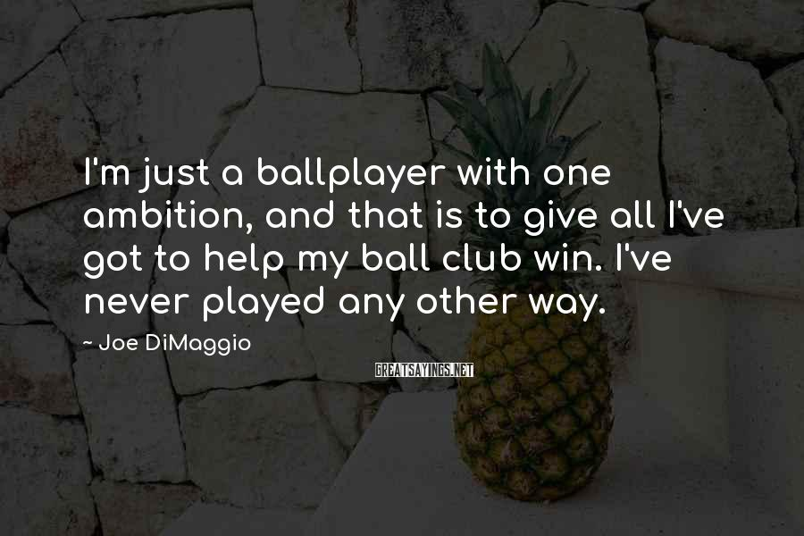 Joe DiMaggio Sayings: I'm just a ballplayer with one ambition, and that is to give all I've got