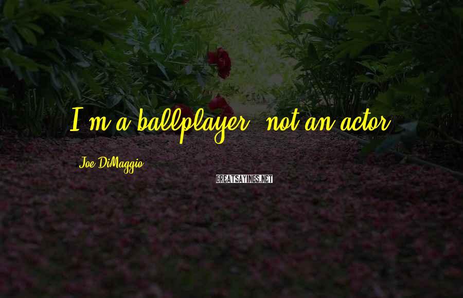 Joe DiMaggio Sayings: I'm a ballplayer, not an actor.