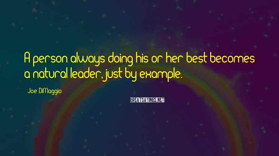 Joe DiMaggio Sayings: A person always doing his or her best becomes a natural leader, just by example.