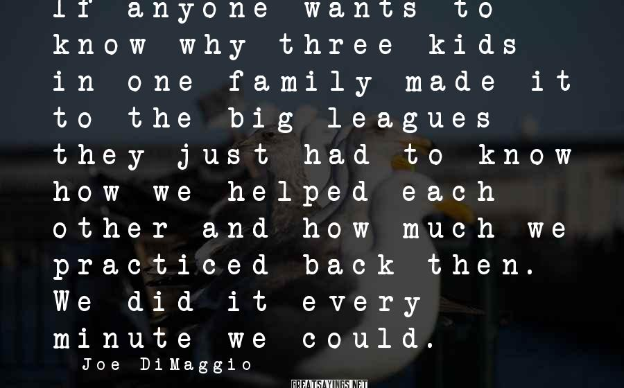 Joe DiMaggio Sayings: If anyone wants to know why three kids in one family made it to the