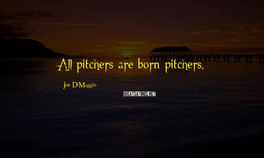 Joe DiMaggio Sayings: All pitchers are born pitchers.