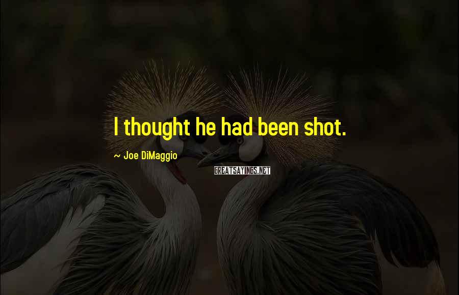 Joe DiMaggio Sayings: I thought he had been shot.