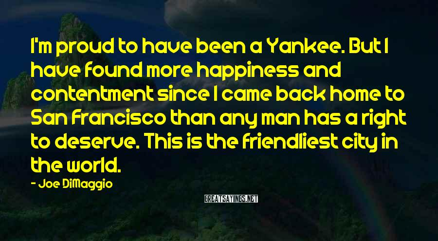 Joe DiMaggio Sayings: I'm proud to have been a Yankee. But I have found more happiness and contentment