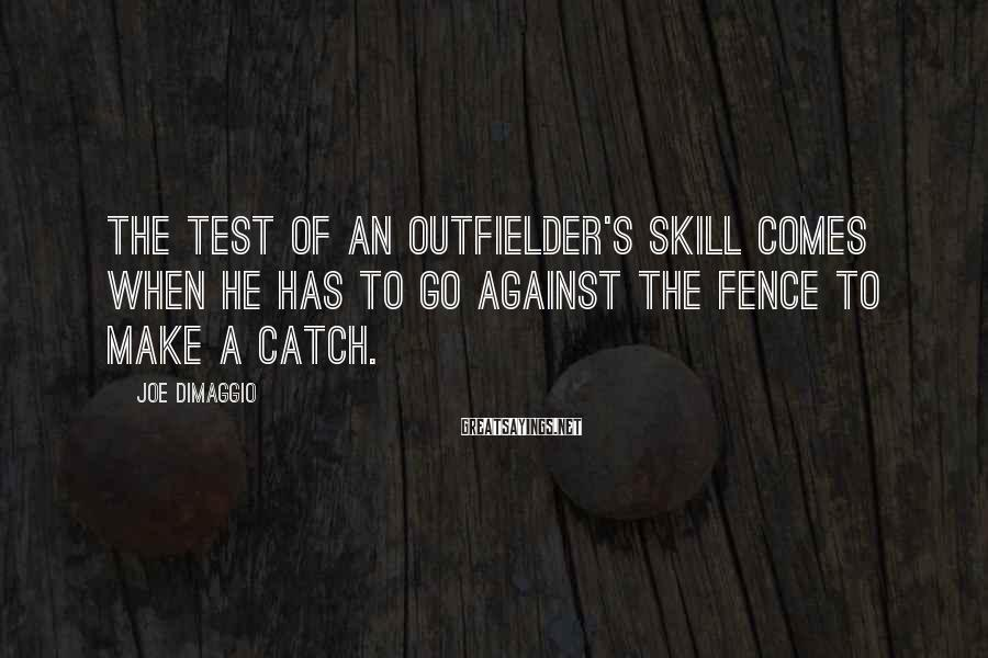 Joe DiMaggio Sayings: The test of an outfielder's skill comes when he has to go against the fence