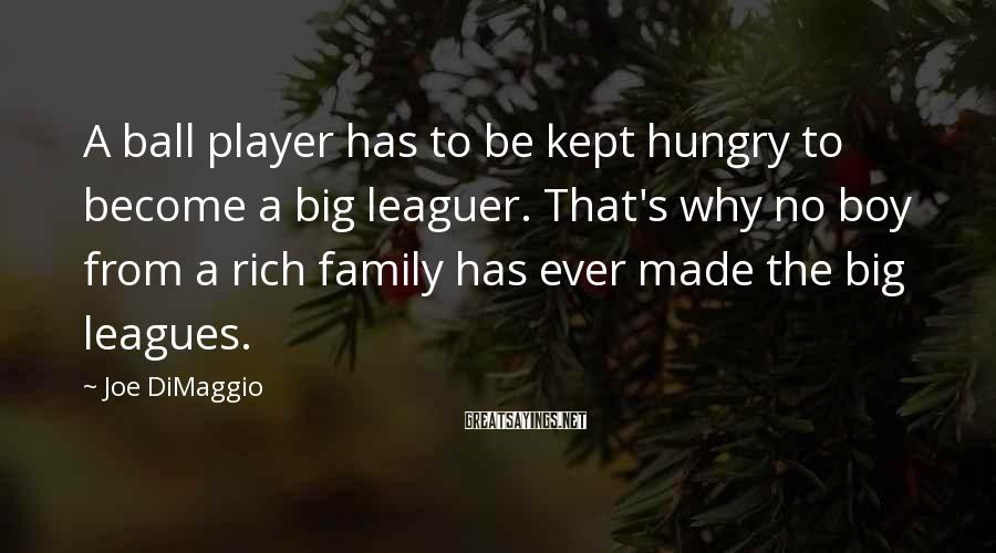 Joe DiMaggio Sayings: A ball player has to be kept hungry to become a big leaguer. That's why
