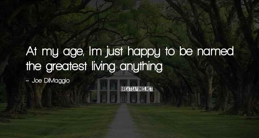 Joe DiMaggio Sayings: At my age, I'm just happy to be named the greatest living anything.