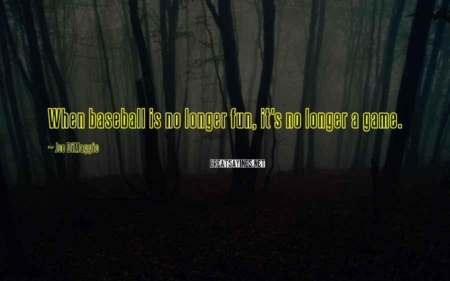 Joe DiMaggio Sayings: When baseball is no longer fun, it's no longer a game.