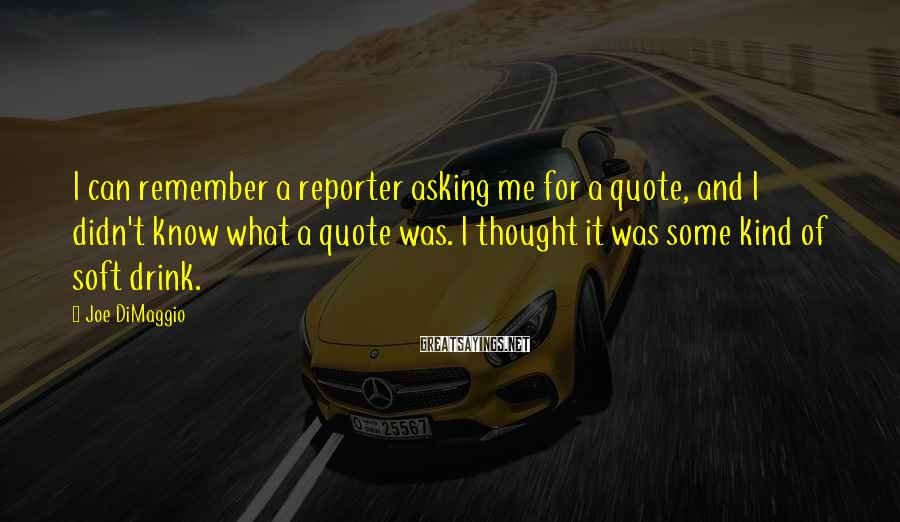 Joe DiMaggio Sayings: I can remember a reporter asking me for a quote, and I didn't know what