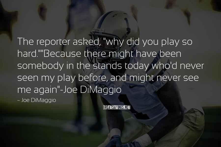 """Joe DiMaggio Sayings: The reporter asked, """"why did you play so hard.""""""""Because there might have been somebody in"""