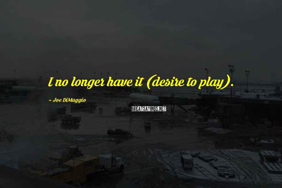 Joe DiMaggio Sayings: I no longer have it (desire to play).