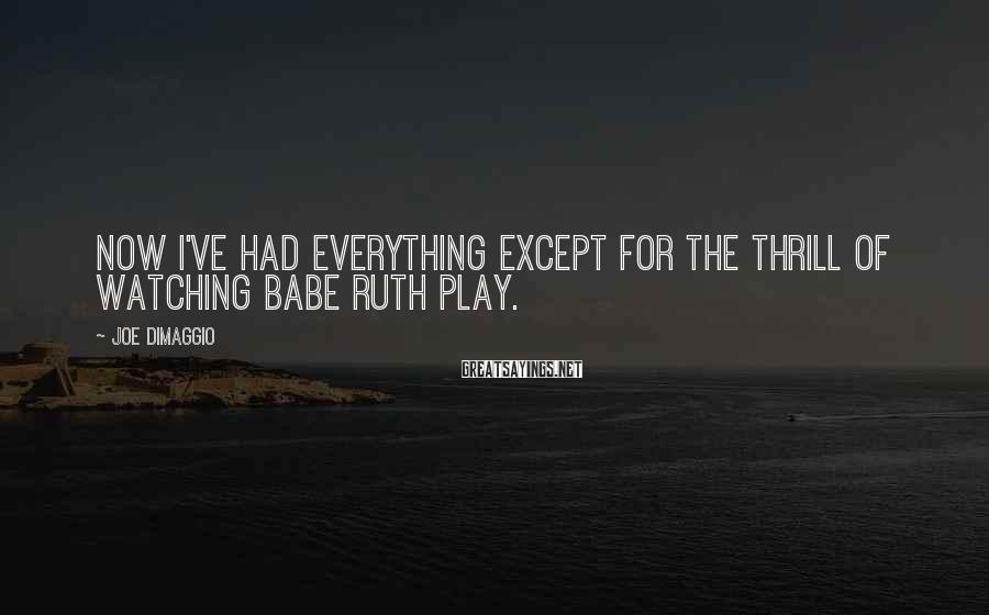 Joe DiMaggio Sayings: Now I've had everything except for the thrill of watching Babe Ruth play.