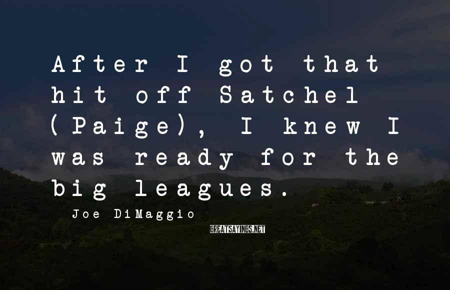 Joe DiMaggio Sayings: After I got that hit off Satchel (Paige), I knew I was ready for the