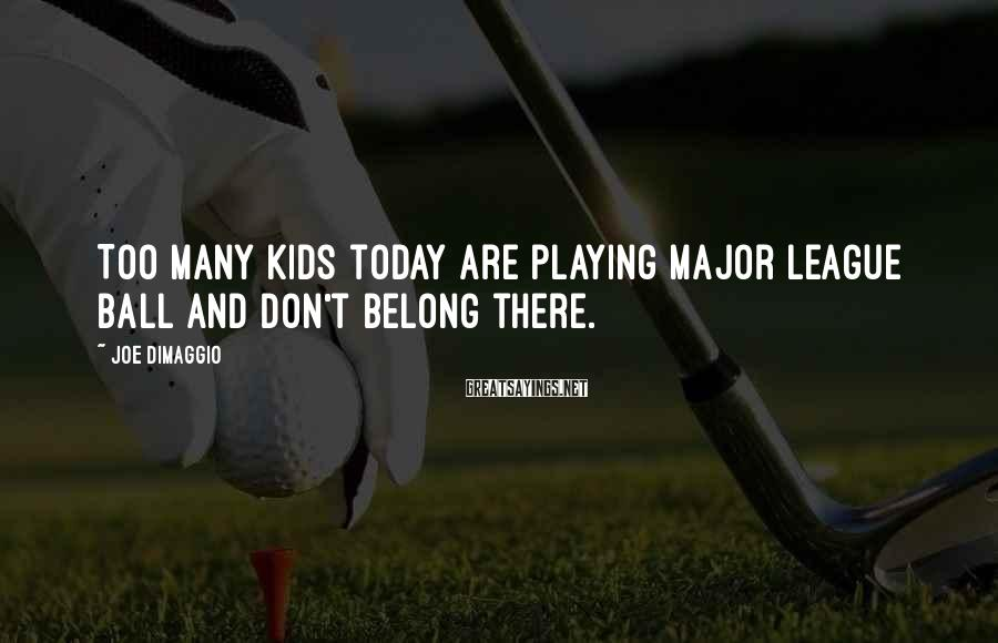 Joe DiMaggio Sayings: Too many kids today are playing major league ball and don't belong there.