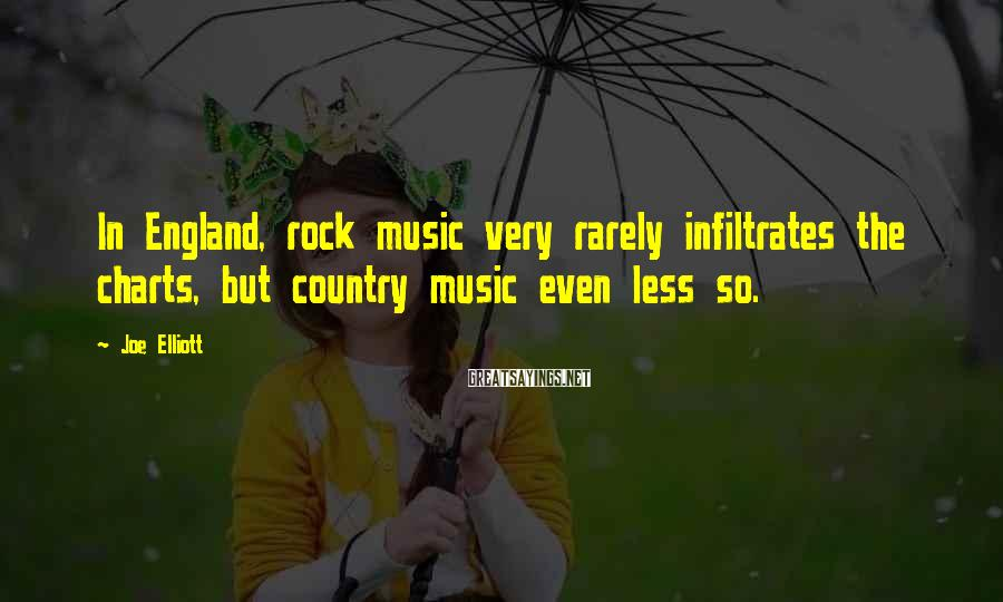 Joe Elliott Sayings: In England, rock music very rarely infiltrates the charts, but country music even less so.