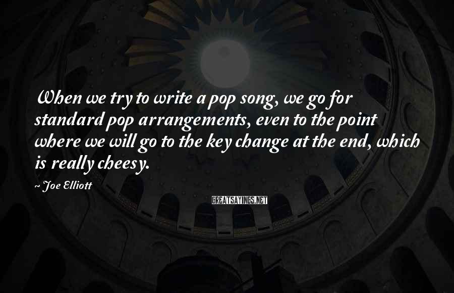 Joe Elliott Sayings: When we try to write a pop song, we go for standard pop arrangements, even