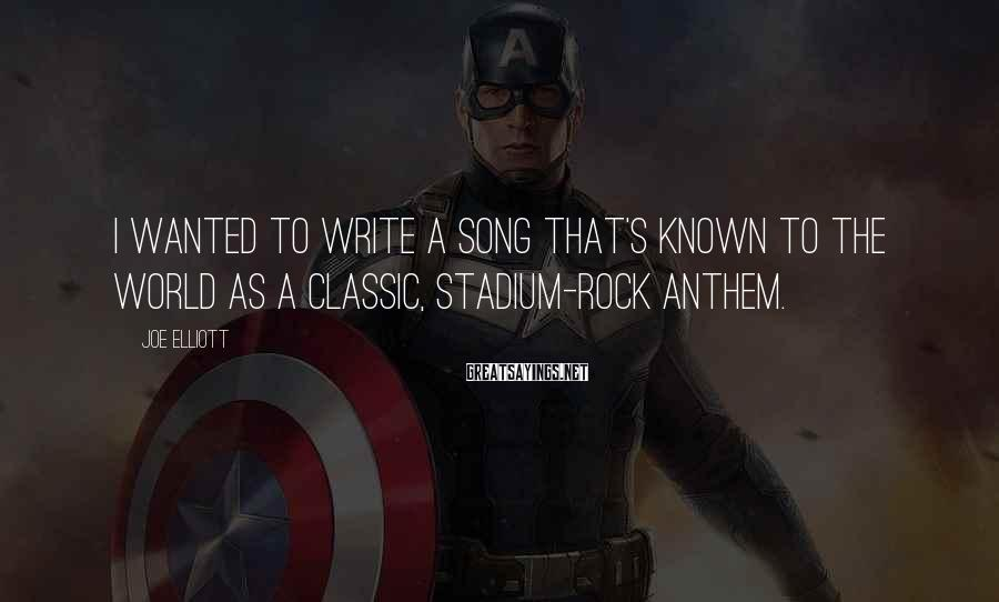 Joe Elliott Sayings: I wanted to write a song that's known to the world as a classic, stadium-rock