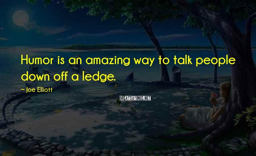 Joe Elliott Sayings: Humor is an amazing way to talk people down off a ledge.