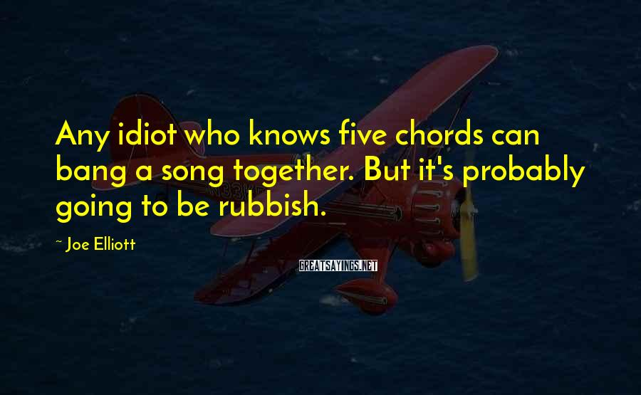 Joe Elliott Sayings: Any idiot who knows five chords can bang a song together. But it's probably going