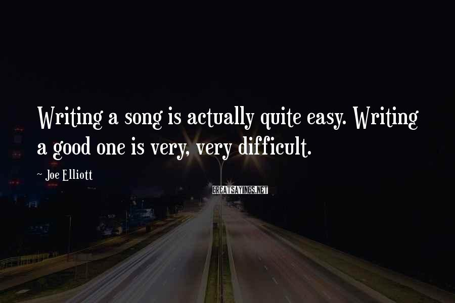 Joe Elliott Sayings: Writing a song is actually quite easy. Writing a good one is very, very difficult.