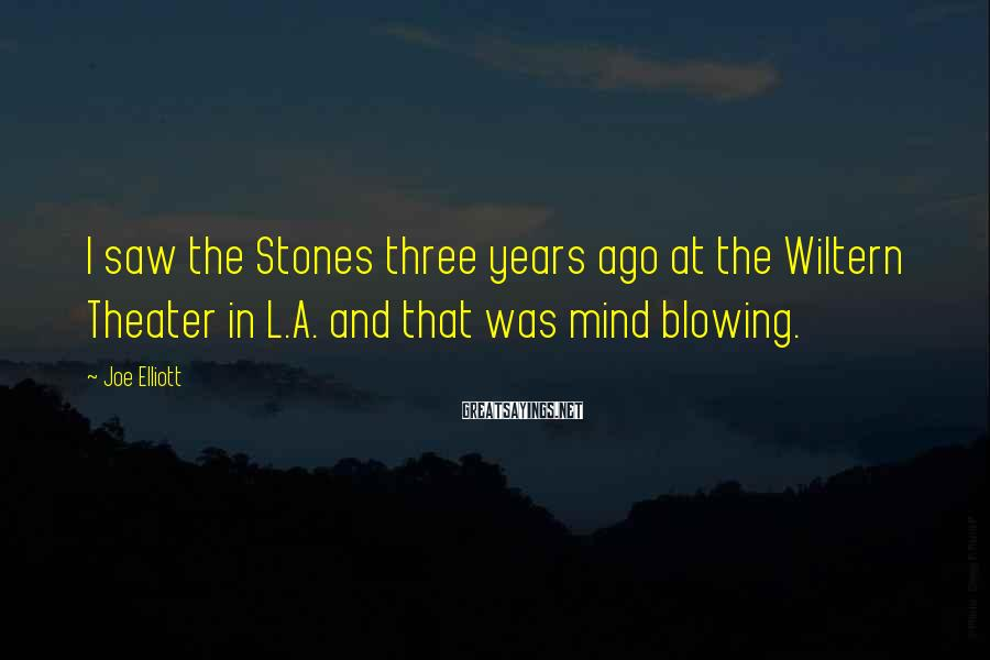 Joe Elliott Sayings: I saw the Stones three years ago at the Wiltern Theater in L.A. and that
