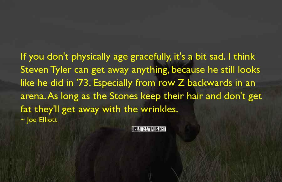 Joe Elliott Sayings: If you don't physically age gracefully, it's a bit sad. I think Steven Tyler can