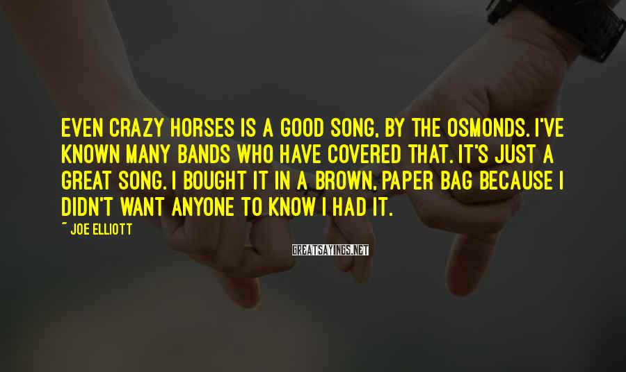 Joe Elliott Sayings: Even Crazy Horses is a good song, by the Osmonds. I've known many bands who