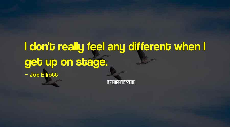 Joe Elliott Sayings: I don't really feel any different when I get up on stage.