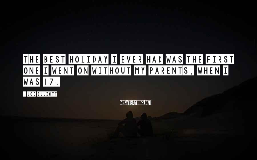 Joe Elliott Sayings: The best holiday I ever had was the first one I went on without my