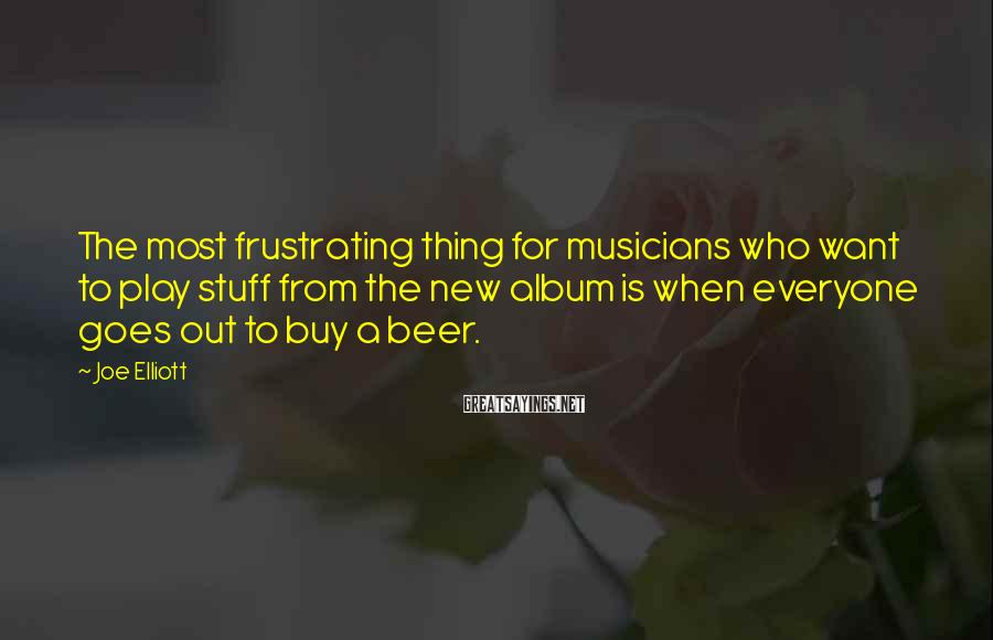 Joe Elliott Sayings: The most frustrating thing for musicians who want to play stuff from the new album