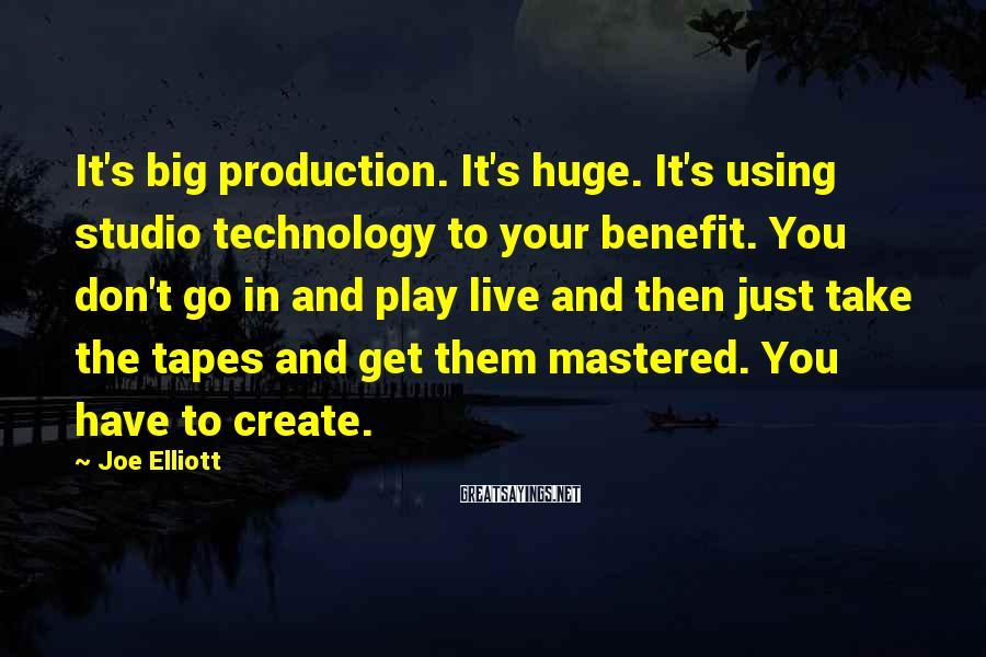 Joe Elliott Sayings: It's big production. It's huge. It's using studio technology to your benefit. You don't go