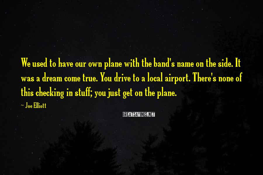 Joe Elliott Sayings: We used to have our own plane with the band's name on the side. It