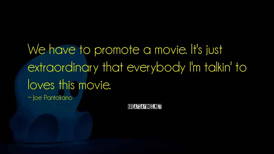 Joe Pantoliano Sayings: We have to promote a movie. It's just extraordinary that everybody I'm talkin' to loves