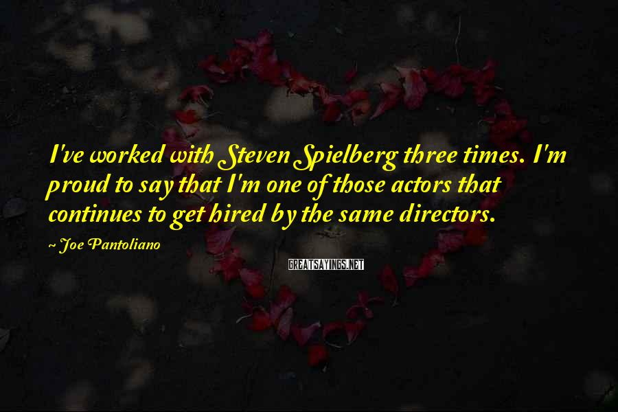 Joe Pantoliano Sayings: I've worked with Steven Spielberg three times. I'm proud to say that I'm one of